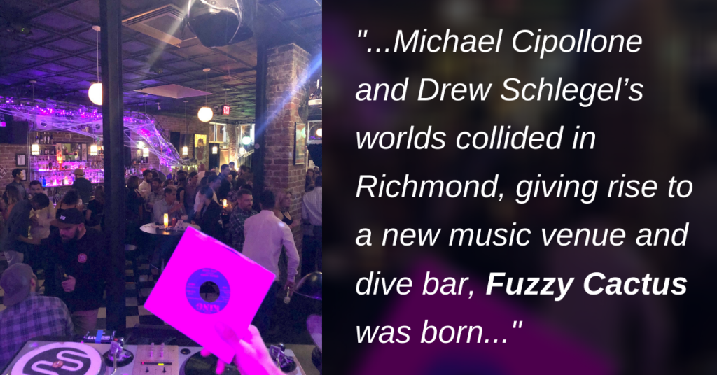 Michael Cipollone and Drew Schlegel's worlds collided in Richmond, giving rise to a new music venue and dive bar, Fuzzy Cactus was born.